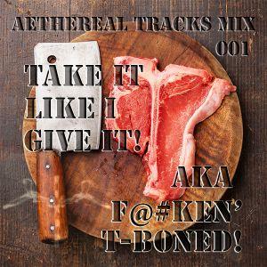 ATM 001 Take it Like I Give it! a.k.a. F@#ken T-Boned! (Aethereal Tracks)