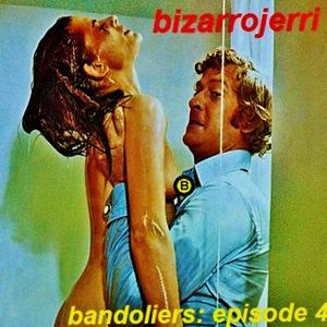 bizarrojerri presents: bandoliers - episode 4