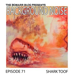The Bomarr Blog Presents: The Background Noise Podcast Series, Episode 71: Shark Toof