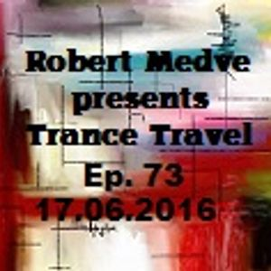 Robert Medve presents Trance Travel Ep.73 / 17 .06.2016