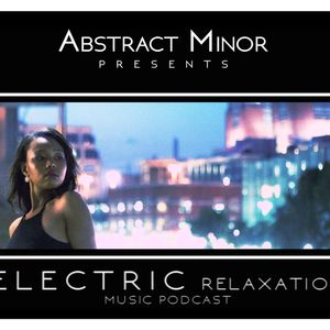 Abstract Minor Presents: Electric Relaxation Music Podcast Episode 4