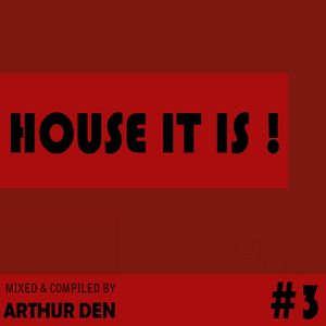 HOUSE IT IS #3 (Compiled & Mixed by Arthur Den)