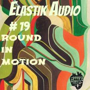 ELaSTiK AuDio MiXTaPe #19 *Round In Motion* - Maurice Fulton, Joy O, Martyn, Pinch, Truby Trio, DVA