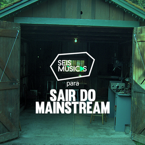 #238 SEIS MÚSICAS PARA SAIR DO MAINSTREAM