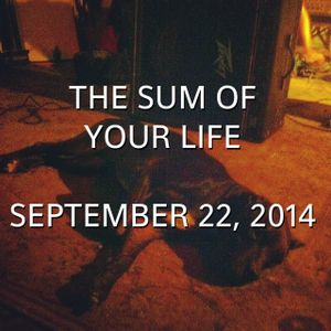 The Sum Of Your Life September 22, 2014