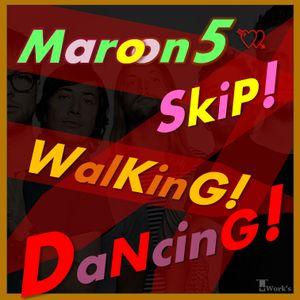 Maroon5 SkiP! WalKinG! DaNcinG! by T☆Work's