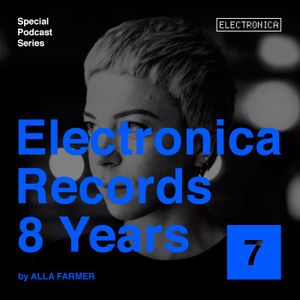 Electronica Records – 8 Years: Episode 7 by Alla Farmer