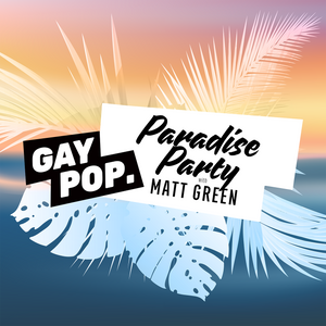 PARADISE PARTY - 106 - [GAY POP] - 21-JUN-18