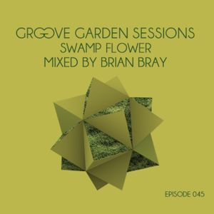 """Groove Garden Sessions """"Swamp Flower"""" mixed by Brian Bray - Episode 045"""