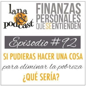 Si pudieras hacer UNA cosa para eliminar la pobreza ¿qué sería? Podcast #92