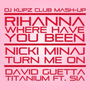 Rihanna, Nicki Minaj & David Guetta - Where Have You Been Titanium Turn On (DJ Klipz Club Mash Up)