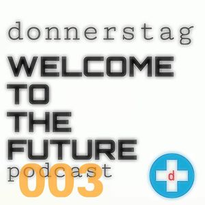 donnerstag presents the WELCOME TO THE FUTURE podcast episode 003