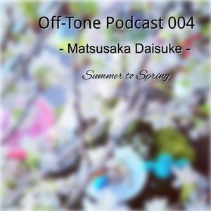 "Off-Tone Podcast 004 - Matsusaka Daisuke - ""Summer to Spring"""