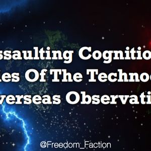 Assaulting Cognition, Policies Of The Technocracy & Overseas Observations