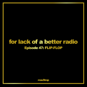 for lack of a better radio: episode 47: FLIP-FLOP