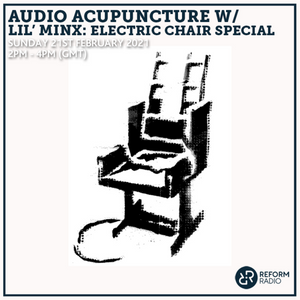Audio Acupuncture w/ Lil' Minx: Electric Chair Special 21st February 2021