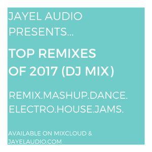 JayeL Audio's Top Remixes of 2017 (DJ Mix)