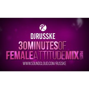 @DJRUSSKE - #30MinutesOfFemaleAttitude PART 5 (PROMOTIONAL USE ONLY)