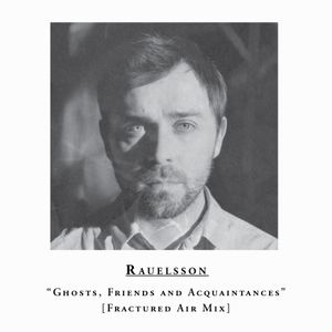 "Rauelsson – ""Ghosts, Friends and Acquaintances"" - Fractured Air Mix"