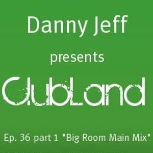 "Danny Jeff presents ""ClubLand""Ep. 36 part 1 ""Big Room Main Mix"""