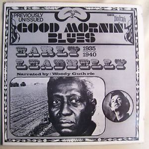 Leadbelly & Narrated By: Woody Guthrie  GOOD MORNIN' Blues