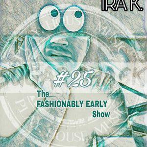The FASHIONABLY EARLY Show (#25) feat: IRA K. (Recorded LIVE, Sat. 3/4/2017) sugarshackradio.com