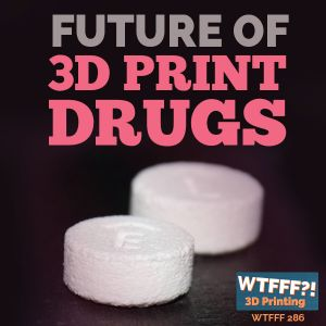 WTFFF 286: Future of 3D Printed Drugs