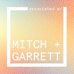 associated w/ MITCH + GARRETT
