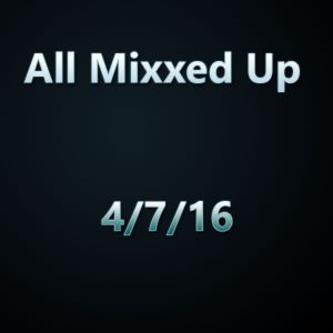 All Mixxed Up Ep. 113 4/7/16