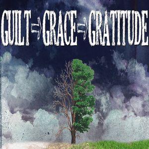 """""""Guilt>Grace>Gratitude: Part One"""""""