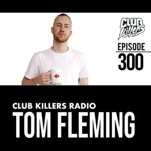 Club Killers Radio #300 - Tom Fleming