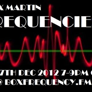 FREQUENCIES 7th Dec 2012 on BoxFrequency.FM with Alex Martin