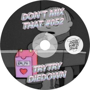 DON'T MIX THAT VOL 52: TRYTRYDIEDOWN