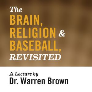The Brain, Religion, & Baseball, Revisited: A Lecture by Dr. Warren Brown