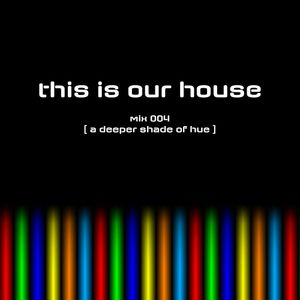 This Is Our House mix 004 [ a deeper shade of hue ]