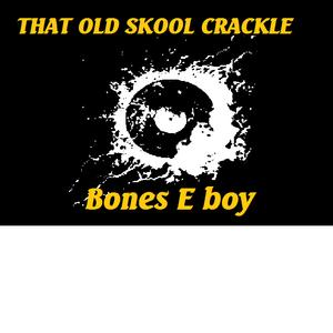 `That Old Skool Crackle` mix  .. Bones E boy