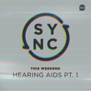 SYNC Part 3 - Hearing Aids PT. 1