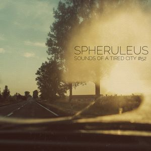 Sounds Of A Tired City #52: Spheruleus