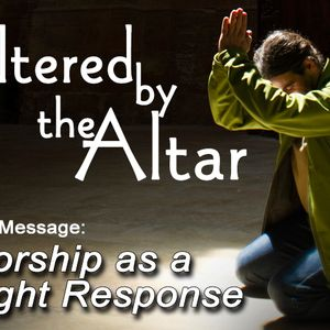 ALTERED BY THE ALTAR: Worship as a Right Response (Audio)