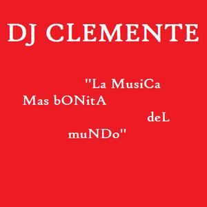DJ CLEMENTE   ''La MusiCA Mas bONitA deL muNDo''