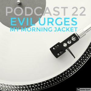 Podcast 22: Evil Urges - My Morning Jacket