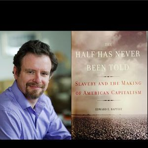 The Half Has Never Been Told with Edward E. Baptist, Ph.D.