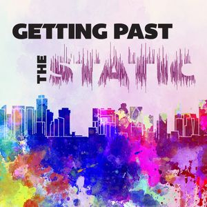 August 4th - Getting Past the Static Podcast