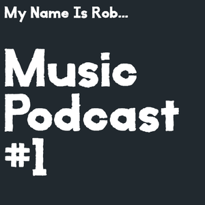 My Name Is Rob... Music Podcast #1