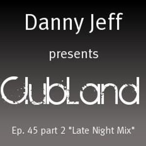 """Danny Jeff presents """"Clubland"""" Ep. 45 Part 2 """"Late Night Mix"""""""