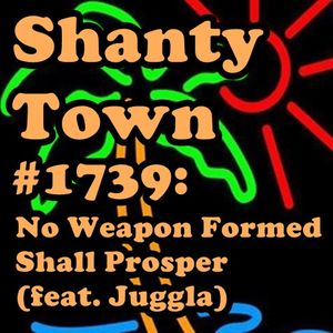 Shanty Town #1739: No Weapon Formed Shall Prosper (feat. Juggla)