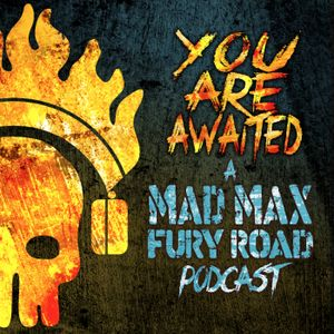 You Are Awaited: A MAD MAX FURY ROAD podcast - The Commentary Track