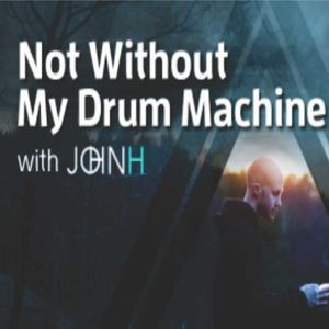 John H - Not Without My Drum Machine - Episode 34 - September 2017