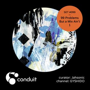 Conduit Set #099 | 99 Problems But a Mix Ain't 1 (curated by Jahsonic) [GYSHIDO]