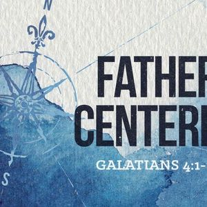 Father Centered [Galatians 4:1-11]